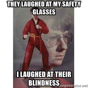 Karate Kid - THEY LAUGHED AT MY SAFETY GLASSES I LAUGHED AT THEIR BLINDNESS