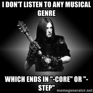 "Black Metal - I don't listen to any musical genre Which ends in ""-core"" or ""-step"""