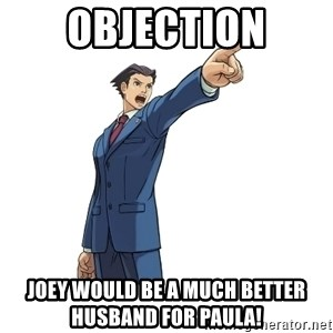 OBJECTION - OBJECTION Joey would be a much better husband for Paula!