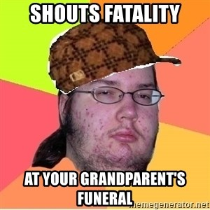 Scumbag nerd - Shouts fatality At your grandparent's funeral