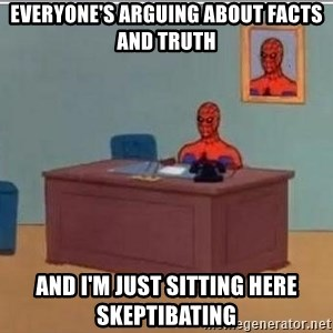 Spidermandesk - Everyone's arguing about facts and truth and I'm just sitting here skeptibating
