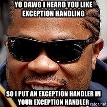Xzibit - YO DAWG I HEARD YOU LIKE EXCEPTION HANDLING SO I PUT AN EXCEPTION HANDLER IN YOUR EXCEPTION HANDLER