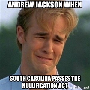 90s Problems - ANDrew jackson when South carolina passes the nullification act
