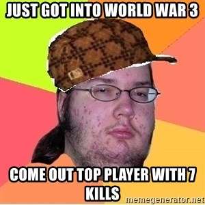 Scumbag nerd - just got into world war 3 come out top player with 7 kills