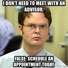 Dwight Shrute - i don't need to meet with an advisor. false: schedule an appointment today
