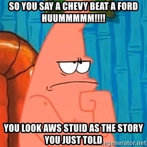 Patrick Wtf? - so you say a chevy beat a ford Huummmmm!!!! you look aws stuid as the story you just told