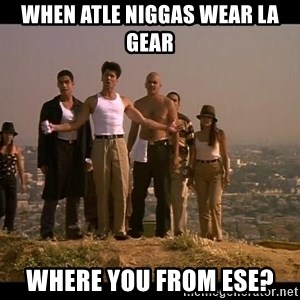 Blood in blood out - When atle niggas wear LA gear Where you from ese?