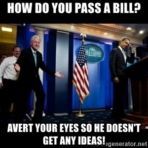 Inappropriate Timing Bill Clinton - How do you pass a bill? Avert your eyes so he doesn't get any ideas!