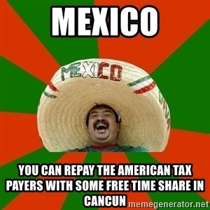 Mexico - mexico you can repay the american tax payers with some free time share in cancun