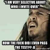 """Jack Sparrow Reaction - """"I am VERY selective about who I invite over"""" HOW THE FUCK DID I EVEN PASS THE TEST?? :D"""