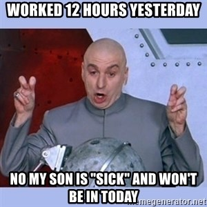 """Dr Evil meme - worked 12 hours yesterday no my son is """"sick"""" and won't be in today"""