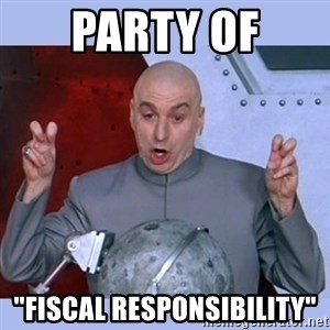 """Dr Evil meme - Party of """"Fiscal Responsibility"""""""