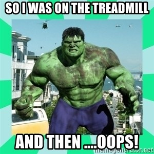 THe Incredible hulk - so I was on the treadmill and then ....oops!
