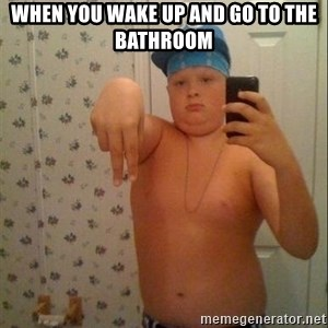 Swagmaster - when you wake up and go to the bathroom