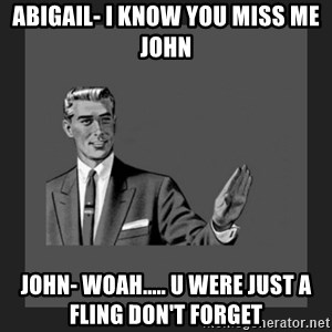 kill yourself guy blank - Abigail- I KNOW YOU MISS ME JOHN  John- woah..... u were just a fling don't forget