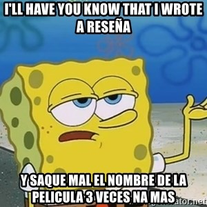 I'll have you know Spongebob - I'll have you know that i wrote a reseña y saque mal el nombre de la pelicula 3 veces na mas