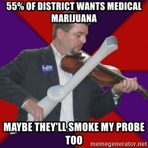 FiddlingRapert - 55% of District wants medical marijuana Maybe They'll smoke my probe too