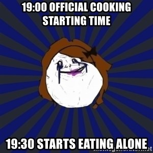 Forever Alone Girl - 19:00 official cooking starting time 19:30 starts eating alone