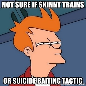 Futurama Fry - not sure if skinny trains or suicide baiting tactic