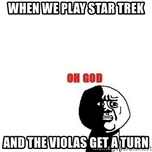 Oh god why - When we play star trek  And the violas get a turn