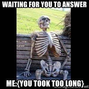 Still Waiting - Waiting for you to answer  Me:{You Took too long}