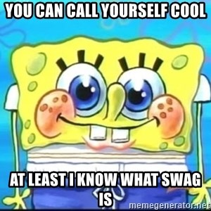 Epic Spongebob Face - you can call yourself cool at least i know what swag is