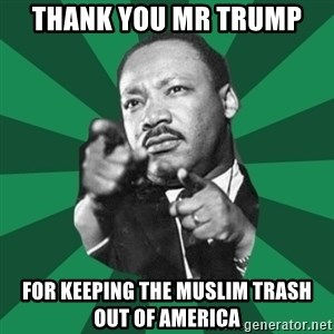 Martin Luther King jr.  - thank you mr trump for keeping the muslim trash out of america