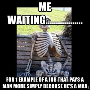 Still Waiting - Me waiting.................. For 1 example of a job that pays a man more simply because he's a man