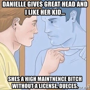 danielle gives great head and i like her kid shes a high maintnence bitch without a license dueces pointing mirror guy meme generator