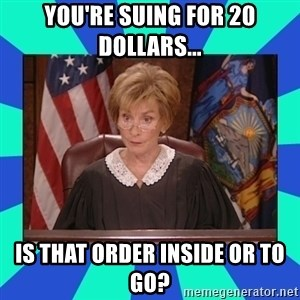 Judge Judy - you're suing for 20 dollars... is that order inside or to go?