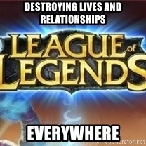 League of legends - Destroying lives and relationships Everywhere
