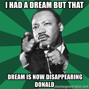 Martin Luther King jr.  - I had a dream but that   dream is now disappearing Donald