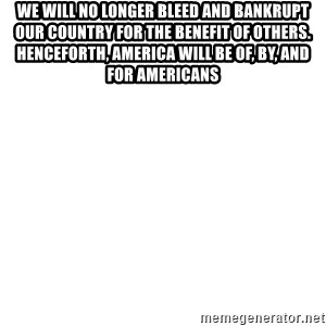 Blank Template - We will no longer bleed and bankrupt our country for the benefit of others. Henceforth, America will be of, by, and for Americans
