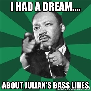 Martin Luther King jr.  - I had a dream.... About Julian's bass lines