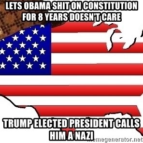 Scumbag America - Lets Obama shit on constitution for 8 years doesn't care Trump elected president calls him a nazi