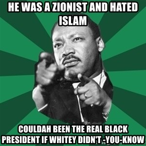 Martin Luther King jr.  - he was a zionist and hated islam couldah been the real black president if whitey didn't -you-know