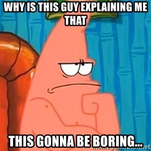 Patrick Wtf? - WHY IS THIS GUY EXPLAINING ME THAT THIS GONNA BE BORING...