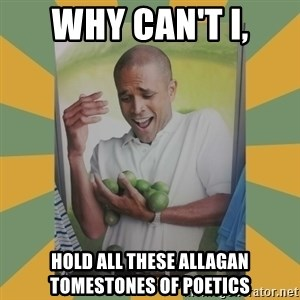 Why can't I hold all these limes - why can't i, hold all these Allagan tomestones of poetics