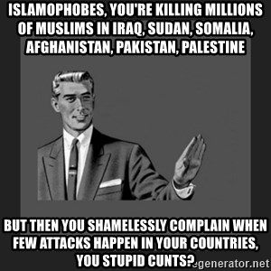 kill yourself guy blank - Islamophobes, you're killing millions of Muslims in Iraq, Sudan, Somalia, Afghanistan, Pakistan, Palestine But then you shamelessly complain when few attacks happen in your countries, you stupid cunts?