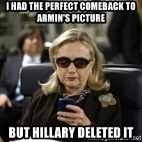 Hillary Text - I had the perfect comeback to Armin's picture But Hillary deleted it