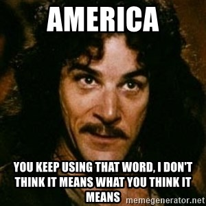 You keep using that word, I don't think it means what you think it means - America You keep using that word, I don't think it means what you think it means