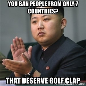 Kim Jong Un clapping - YOU BAN PEOPLE FROM ONLY 7 COUNTRIES? THAT DESERVE GOLF CLAP