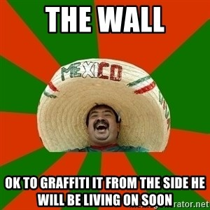 Successful Mexican - the wall ok to graffiti it from the side he will be living on soon