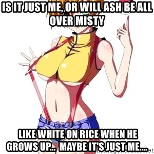 pokemon GIRL - is it just me, or will ash be all over misty  like white on rice when he grows up...  maybe it's just me....