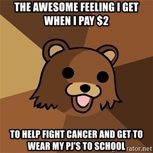 Pedobear81 - The awesome feeling I get when I pay $2 to help fight cancer and get to wear my PJ's to school