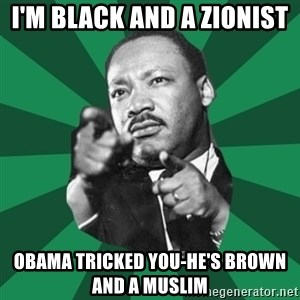 Martin Luther King jr.  - i'm black and a zionist  obama tricked you-he's brown  and a muslim