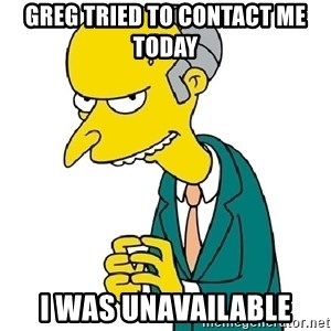 Mr Burns meme - Greg tried to contact me today I was unavailable