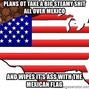 Scumbag America - PLANS OT TAKE A BIG STEAMY SHIT ALL OVER MEXICO AND WIPES IT'S ASS WITH THE MEXICAN FLAG