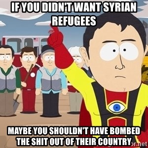 Captain Hindsight South Park - If you didn't want syrian refugees  Maybe you shouldn't have bombed the shit out of their country