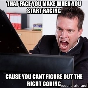 Angry Computer User - That face you make when YOU START RAGING cause you cant figure out the right coding